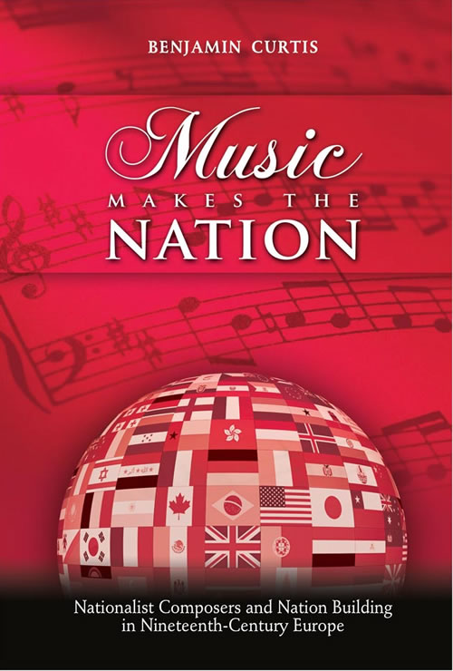 Front Cover Music Makes the Nation: Nationalist Composers and Nation Building in Nineteenth-Century Europe