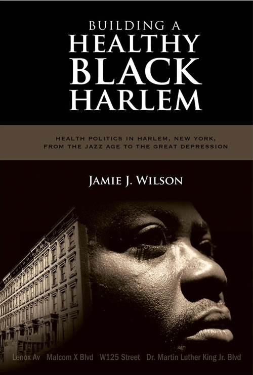 Building a Healthy Black Harlem:  Health Politics in Harlem, New York, from the Jazz Age to the Great Depression