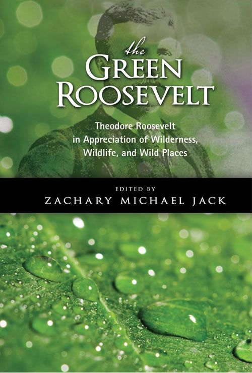 Front Cover The Green Roosevelt: Theodore Roosevelt in Appreciation of Wilderness, Wildlife, and Wild Places