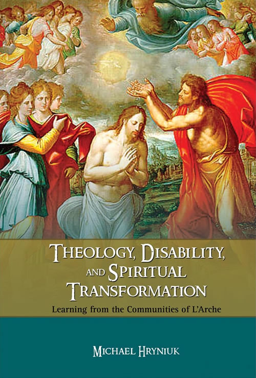 Front Cover Theology, Disability, and Spiritual Transformation: Learning from the Communities of L'Arche