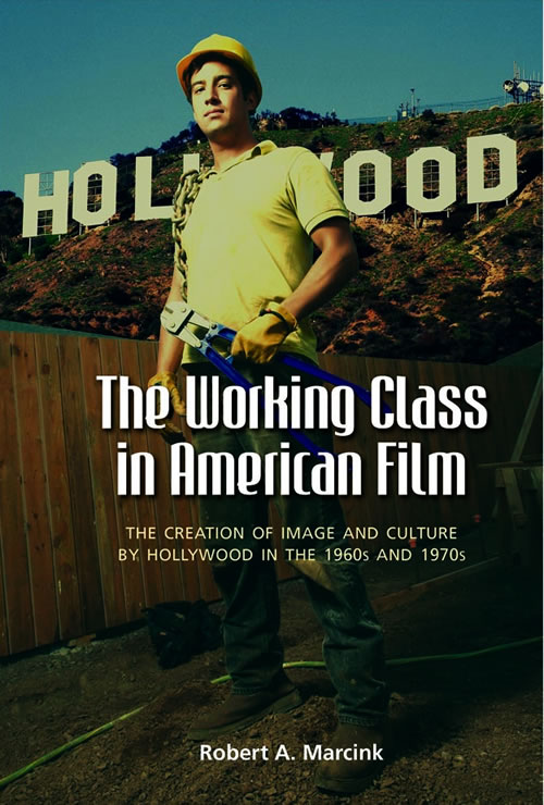 The Working Class in American Film:  The Creation of Image and Culture by Hollywood in the 1960s and 1970s