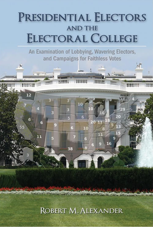 Front Cover Presidential Electors and the Electoral College: An Examination of Lobbying, Wavering Electors, and Campaigns for Faithless Votes