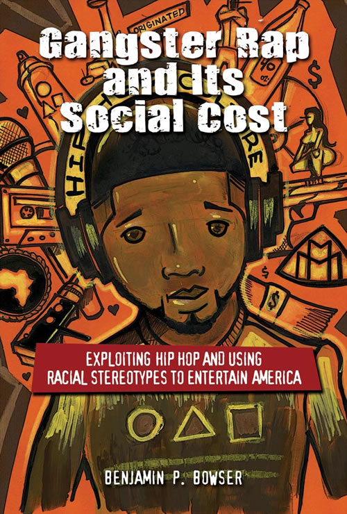 Front Cover Gangster Rap and Its Social Cost: Exploiting Hip Hop and Using Racial Stereotypes to Entertain America