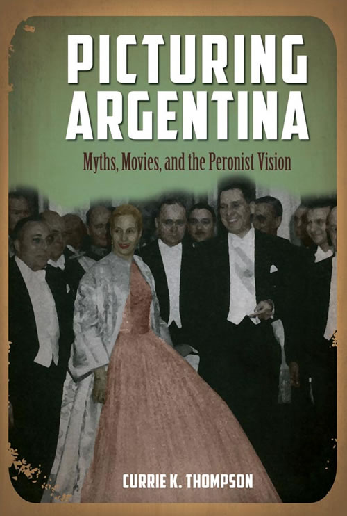 Front Cover Picturing Argentina: Myths, Movies, and the Peronist Vision