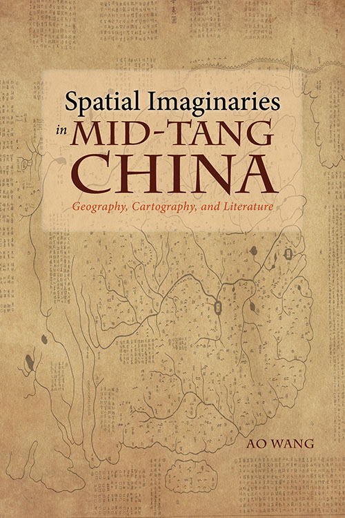 Spatial Imaginaries in Mid-Tang China: Geography, Cartography, and Literature