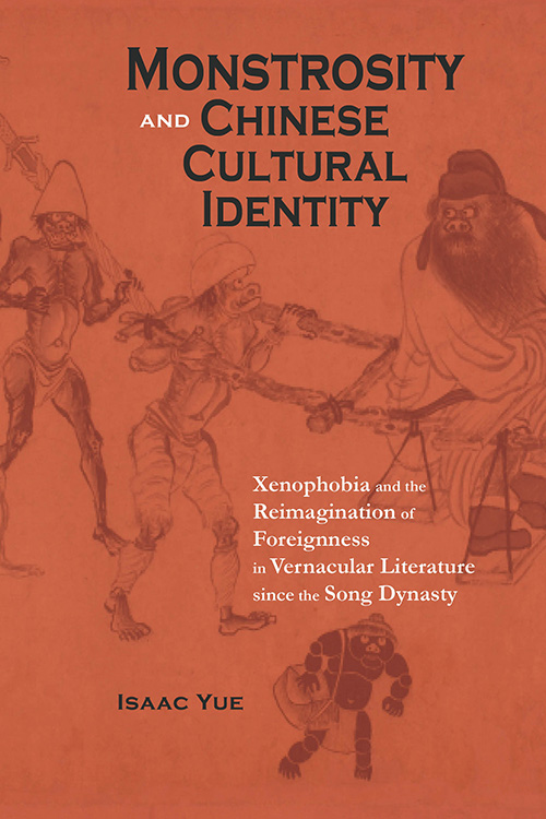 Monstrosity and Chinese Cultural Identity: Xenophobia and the Reimagination of Foreignness in Vernacular Literature since the Song Dynasty