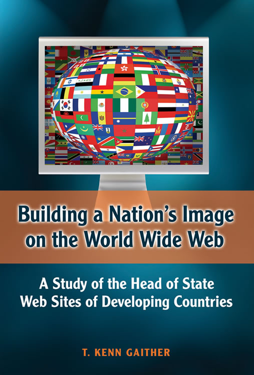 Front Cover Building a Nation's Image on the World Wide Web: A Study of the Head of State Web Sites of Developing Countries