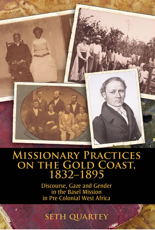 Front Cover Missionary Practices on the Gold Coast, 1832–1895: Discourse, Gaze and Gender in the Basel Mission in Pre-Colonial West Africa