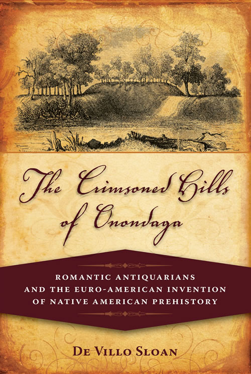 Front Cover The Crimsoned Hills of Onondaga: Romantic Antiquarians and the Euro-American Invention of Native American Prehistory