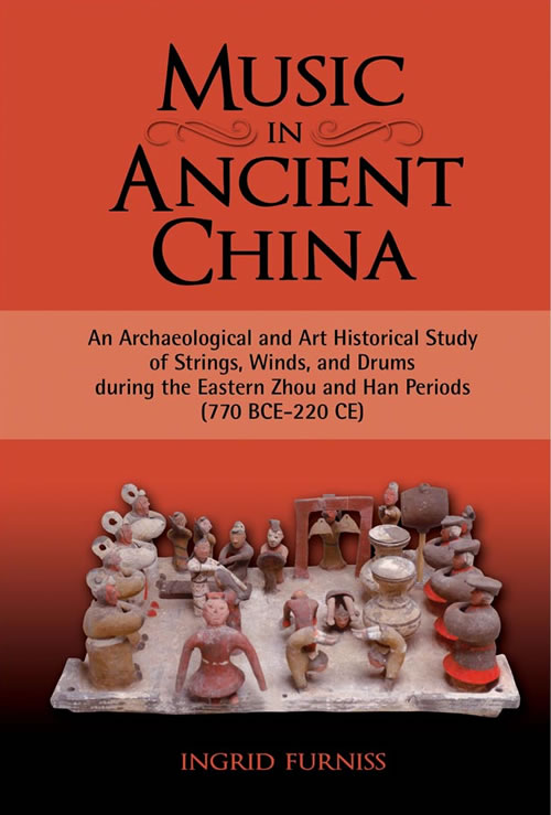 Music in Ancient China: An Archaeological and Art Historical Study of Strings, Winds, and Drums during the Eastern Zhou and Han Periods (770 BCE-220 CE) Ingrid Furniss