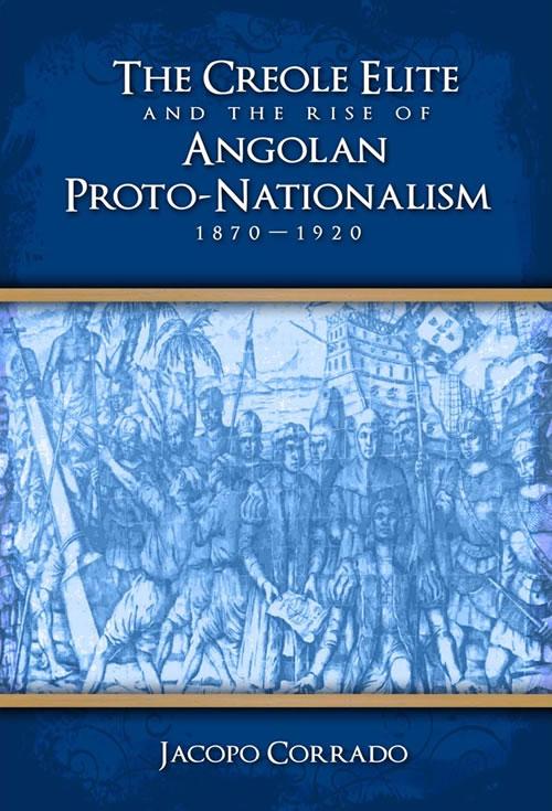 The Creole Elite and the Rise of Angolan Proto-Nationalism, 1870–1920 Jacopo Corrado