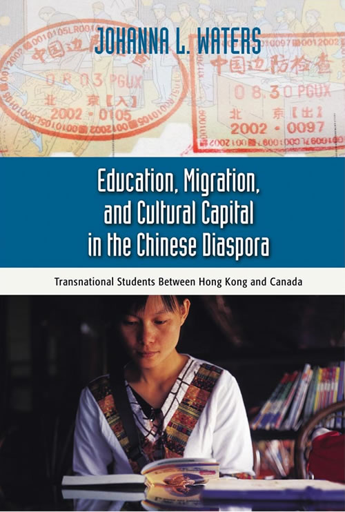 Education, Migration, and Cultural Capital in the Chinese Diaspora: Transnational Students Between Hong Kong and Canada Johanna L. Waters