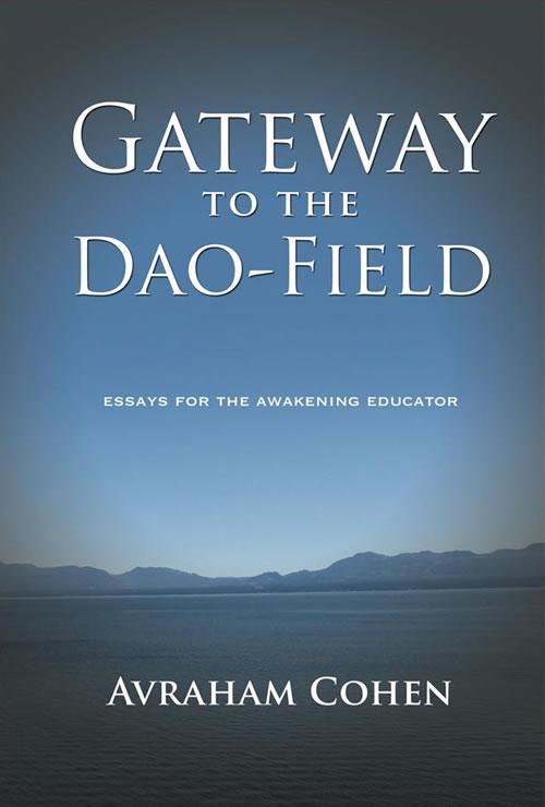 Gateway to the Dao-Field: Essays for the Awakening Educator Avraham Cohen