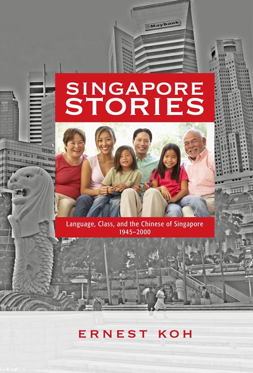 Singapore Stories: Language, Class, and the Chinese of Singapore, 1945–2000 Ernest Koh