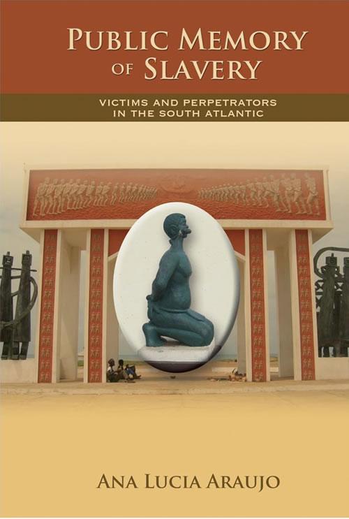 Public Memory of Slavery: Victims and Perpetrators in the South Atlantic Ana Lucia Araujo