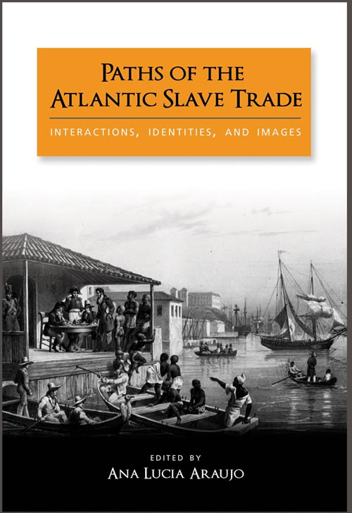 Paths of the Atlantic Slave Trade: Interactions, Identities, and Images Ana Lucia Araujo
