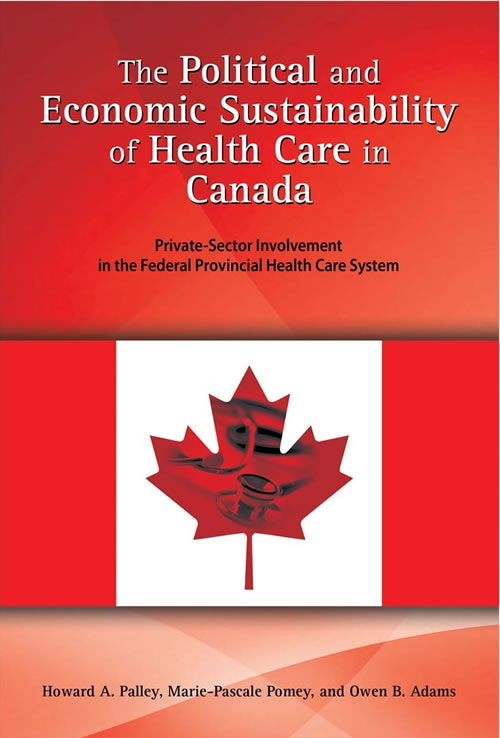 The Political and Economic Sustainability of Health Care in Canada: Private-Sector Involvement in the Federal Provincial Health Care System Howard A. Palley, Marie-Pascale Pomey, and Owen B. Adams