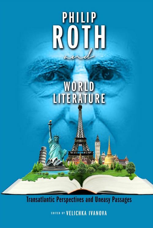 Philip Roth and World Literature: Transatlantic Perspectives and Uneasy Passages Velichka D. Ivanova