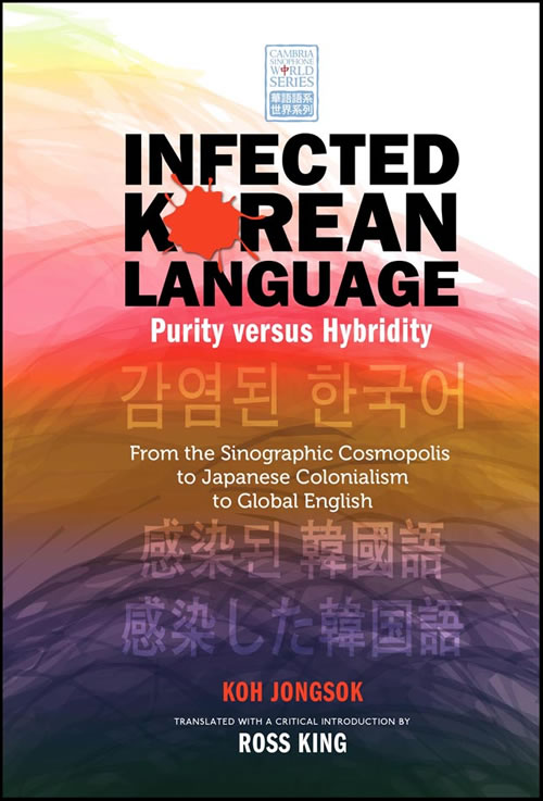 Infected Korean Language, Purity versus Hybridity: From the Sinographic Cosmopolis to Japanese Colonialism to Global English Koh Jongsok and Ross King