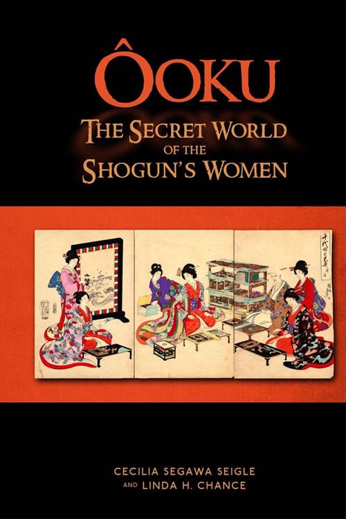 Ooku, The Secret World of the Shogun's Women Cecilia Segawa Seigle and Linda H. Chance