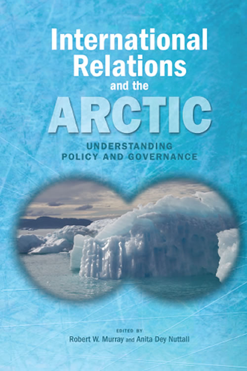 International Relations and the Arctic: Understanding Policy and Governance Robert W. Murray and Anita Dey Nuttall