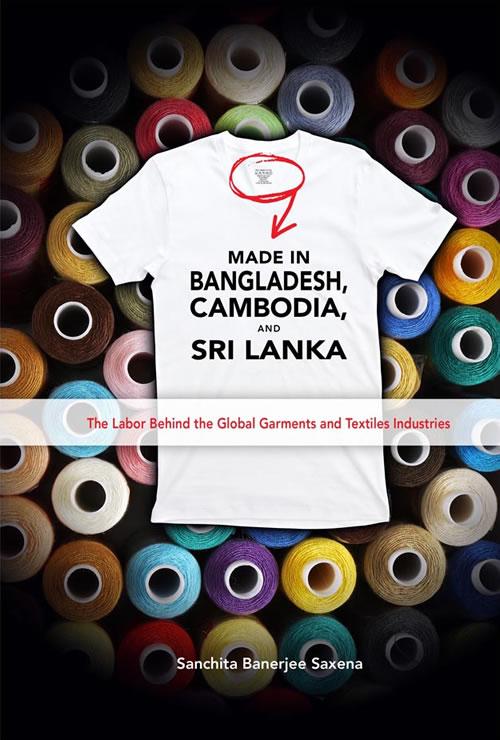 Made in Bangladesh, Cambodia, and Sri Lanka: The Labor Behind the Global Garments and Textiles Industries Sanchita Banerjee Saxena