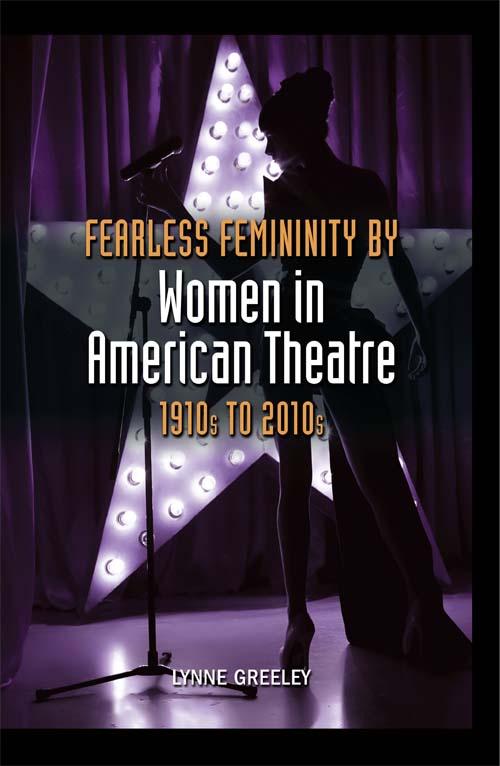 Fearless Femininity by Women in American Theatre (1910s to 2010s) Lynne Greeley