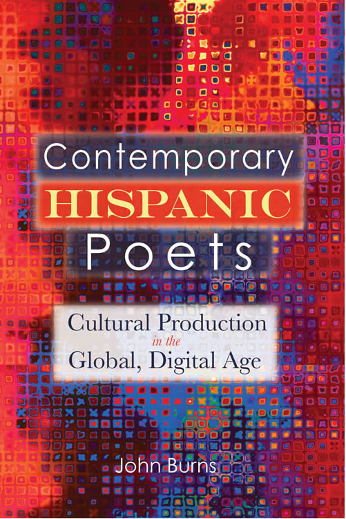 Contemporary Hispanic Poets: Cultural Production in the Global, Digital Age John Burns