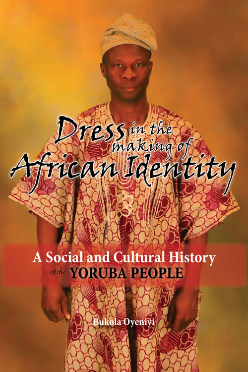 Dress in the Making of African Identity: A Social and Cultural History of the Yoruba People Bukola Oyeniyi