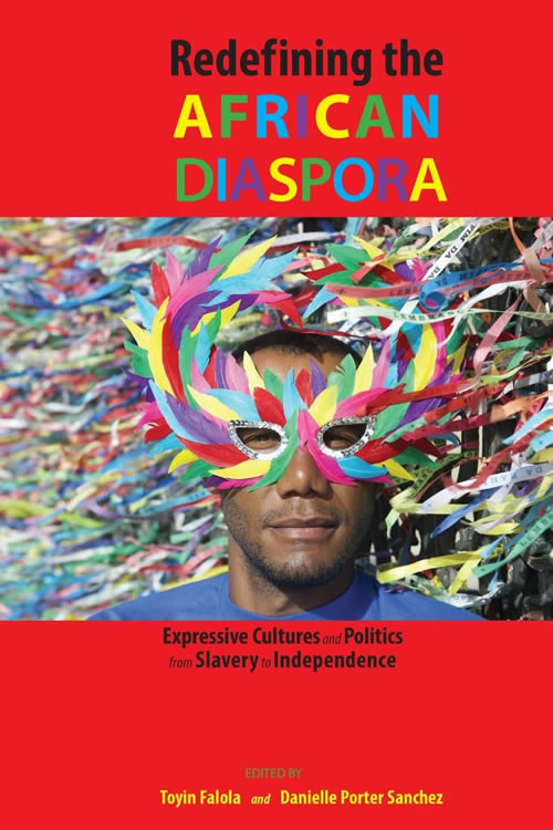 Redefining the African Diaspora: Expressive Cultures and Politics from Slavery to Independence Toyin Falola and Danielle Porter Sanchez
