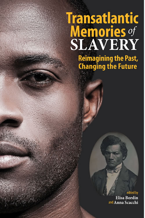 Transatlantic Memories of Slavery: Reimagining the Past, Changing the Future Elisa Bordin and Anna Scacchi