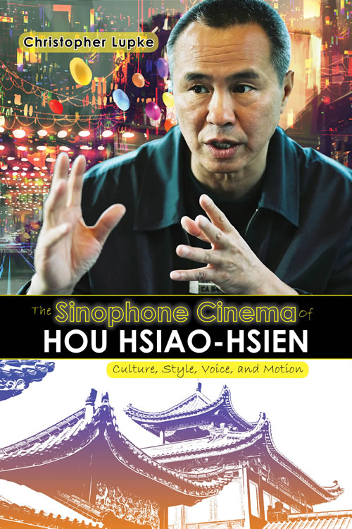 Front Cover The Sinophone Cinema of Hou Hsiao-hsien: Culture, Style, Voice, and Motion
