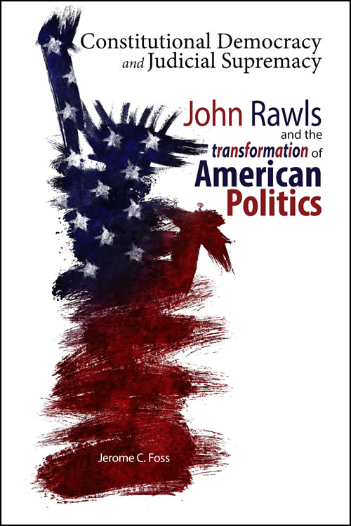 Constitutional Democracy and Judicial Supremacy: John Rawls and the Transformation of American Politics Jerome C. Foss