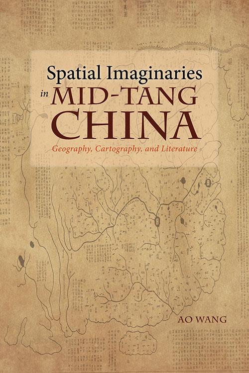 Spatial Imaginaries in Mid-Tang China: Geography, Cartography, and Literature Ao Wang