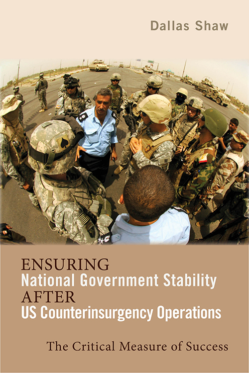 Ensuring National Government Stability After US Counterinsurgency Operations: The Critical Measure of Success Dallas Shaw
