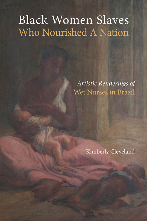 Black Women Slaves Who Nourished A Nation: Artistic Renderings of Wet Nurses in Brazil Kimberly Cleveland