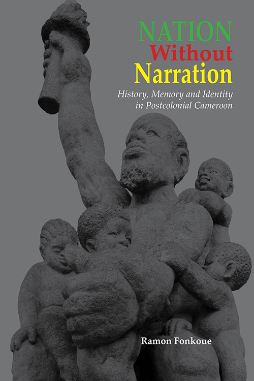 Nation Without Narration: History, Memory and Identity in Postcolonial Cameroon Ramon Fonkoué