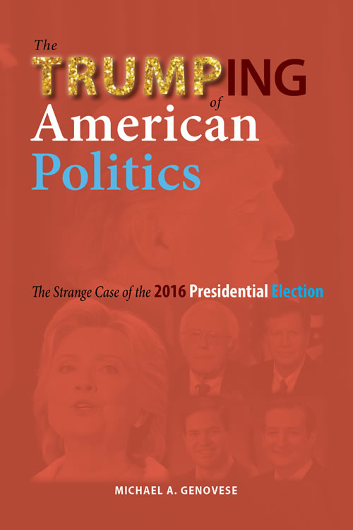 The Trumping of American Politics: The Strange Case of the 2016 Presidential Election Michael A. Genovese