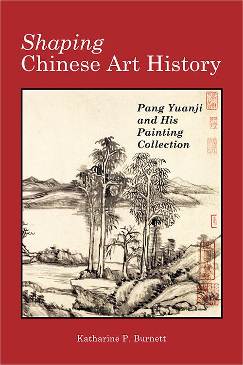 Shaping Chinese Art History: Pang Yuanji and His Painting Collection Katharine P. Burnett