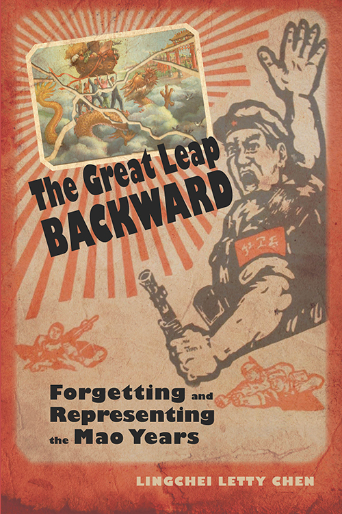 The Great Leap Backward: Forgetting and Representing the Mao Years Lingchei Letty Chen