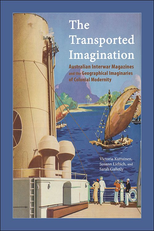 The Transported Imagination: Australian Interwar Magazines and the Geographical Imaginaries of Colonial Modernity Victoria Kuttainen, Susann Liebich, and Sarah Galletly