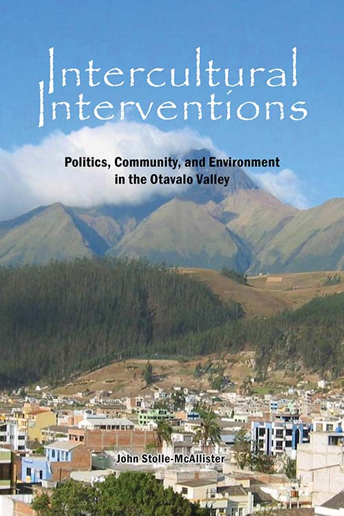 Intercultural Interventions: Politics, Community, and Environment in the Otavalo Valley John Stolle-McAllister