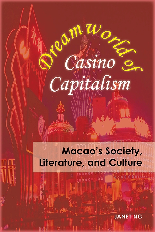 Dreamworld of Casino Capitalism: Macao's Society, Literature, and Culture Janet Ng