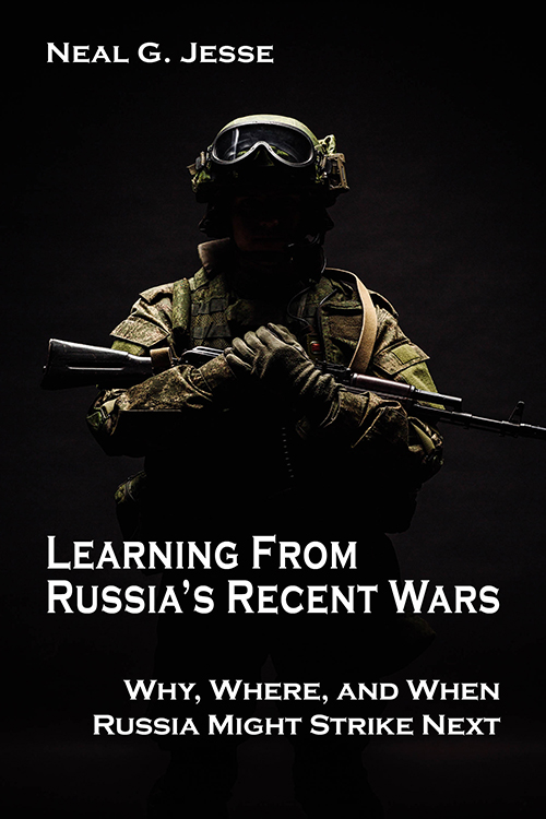 Learning from Russia's Recent Wars: Why, Where, and When Russia Might Strike Next Neal G. Jesse