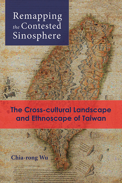 Remapping the Contested Sinosphere: The Cross-cultural Landscape and Ethnoscape of Taiwan Chia-rong Wu