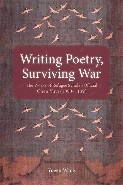 Writing Poetry, Surviving War: The Works of Refugee Scholar-Official Chen Yuyi (1090–1139) Yugen Wang