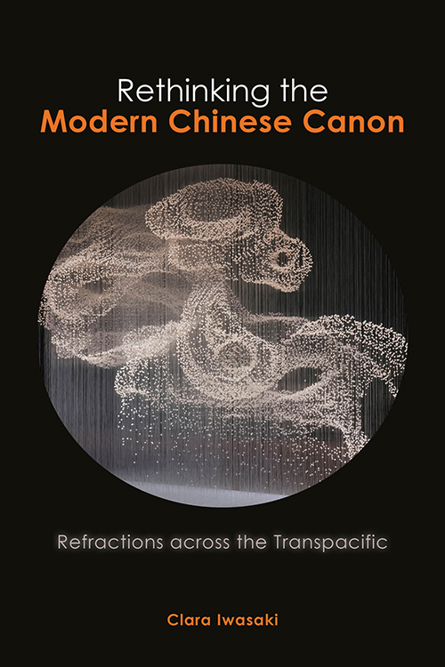 Rethinking the Modern Chinese Canon: Refractions across the Transpacific Clara Iwasaki