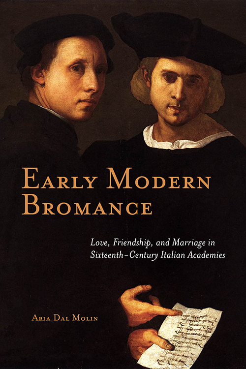 Early Modern Bromance: Love, Friendship, and Marriage in Sixteenth-Century Italian Academies Aria Dal Molin