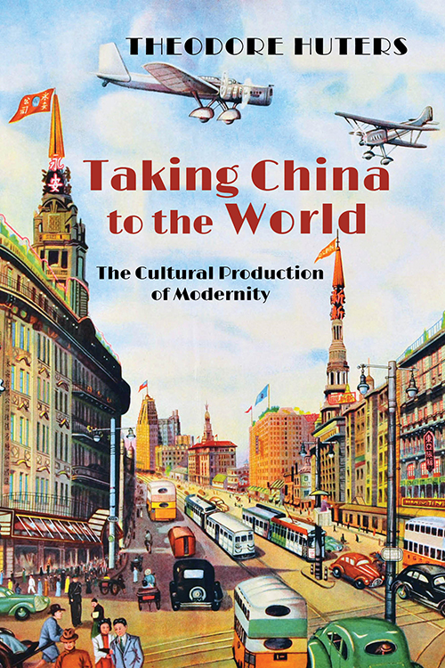 Taking China to the World: The Cultural Production of Modernity