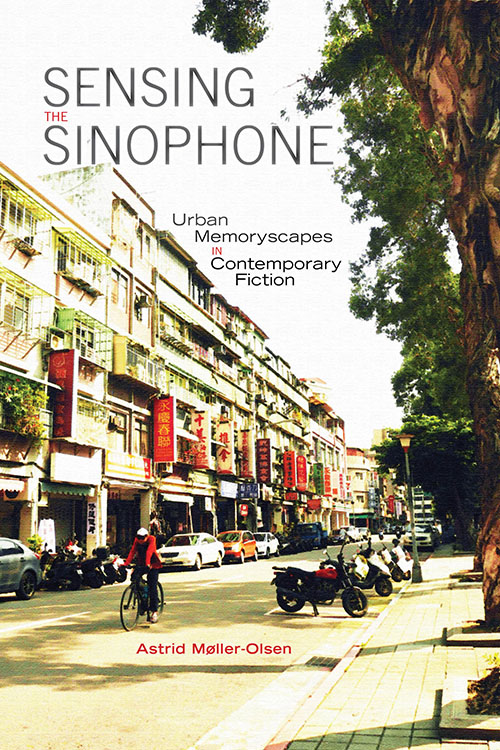 Sensing the Sinophone: Urban Memoryscapes in Contemporary Fiction Astrid Møller-Olsen